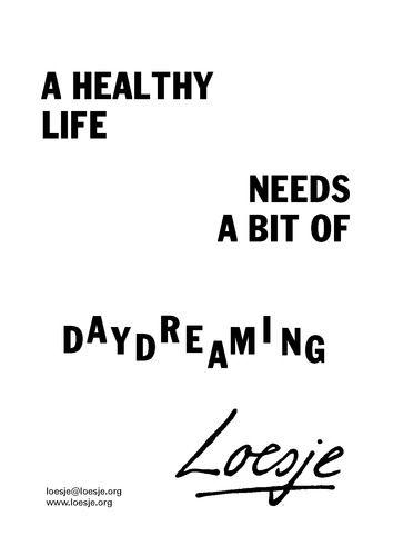 A healthy life needs a bit of daydreaming  - Loesje #Loesje  #quote #poster #streetart #art #poetry #writing #words #creative #international #poem #lyric #photography #freedom #Loesjeinternational