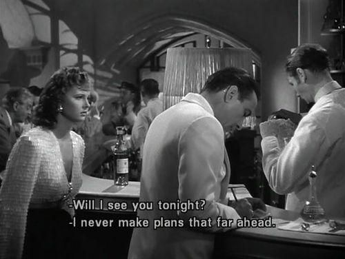 I never make plans that far ahead!  -Casablanca