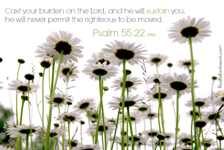 Cast your burden on the Lord, and he will sustain you; he will never permit the righteous to be moved. {Psalm 55:22 esv}