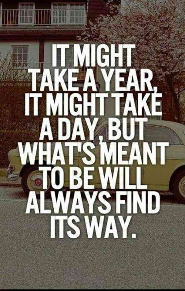 """It might take a year, it might take a day, but what's meant to be will always find its way.""- Unknown"