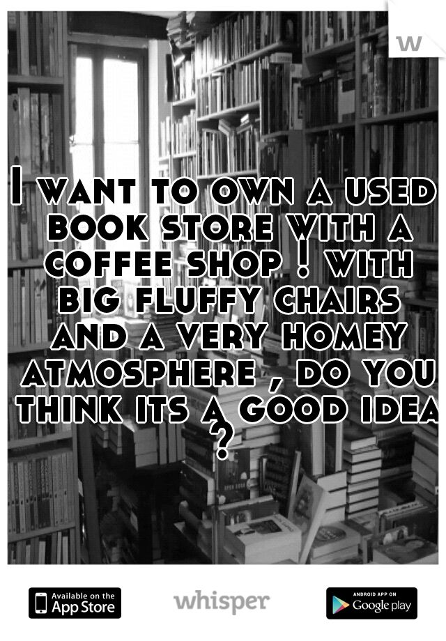 I want to own a used book store with a coffee shop ! with big fluffy chairs and a very homey atmosphere , do you think its a good idea ?