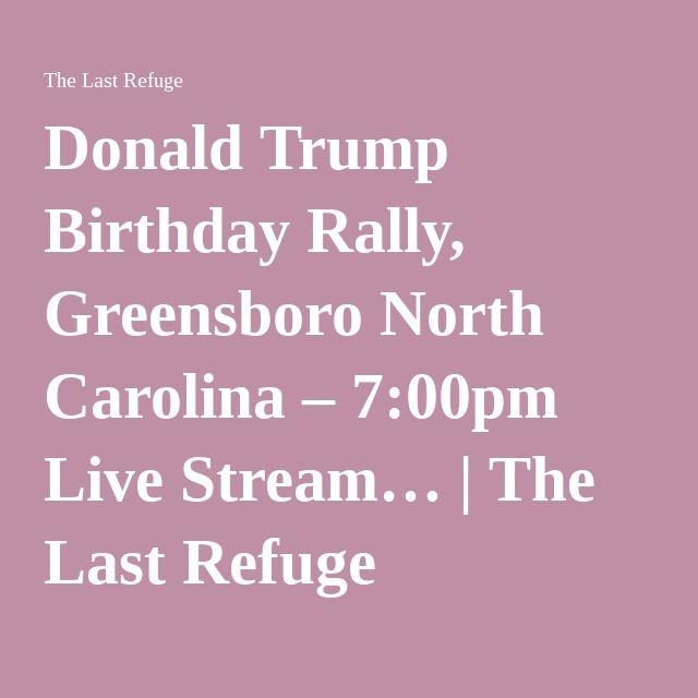 Donald Trump Birthday Rally, Greensboro North Carolina – 7:00pm Live Stream… | The Last Refuge