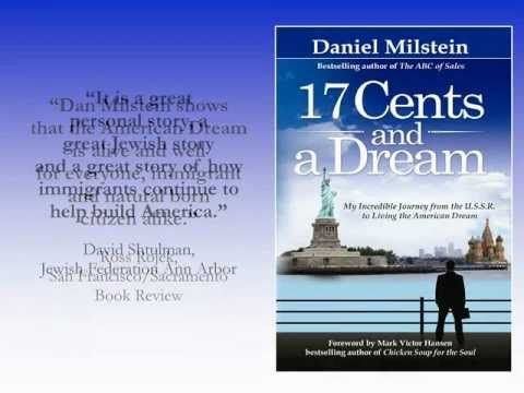 http://www.danmilstein.com  '17 Cents and a Dream: My Incredible Journey from the U.S.S.R. to Living the American Dream' is Best Selling author Daniel Milstein's harrowing story about how his mother, father and brother escaped the oppressive government of the U.S.S.R and immigrated to Ann Arbor, Michigan. It has been described as the quintessent...