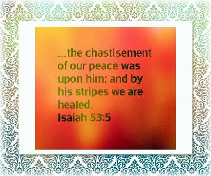 But he was wounded for our transgressions, he was bruised for our iniquities: the chastisement of our peace was upon him; and with his stripes we are healed. Isaiah 53:4-5