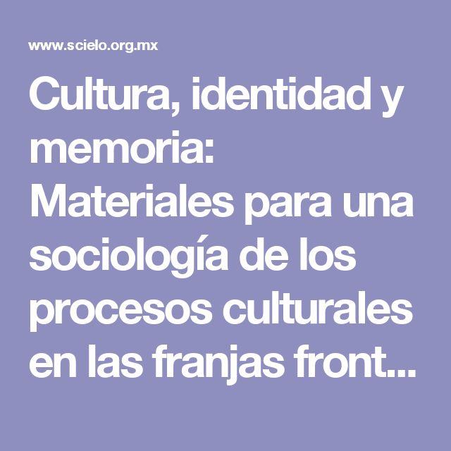 Cultura, identidad y memoria: Materiales para una sociología de los procesos culturales en las franjas fronterizas