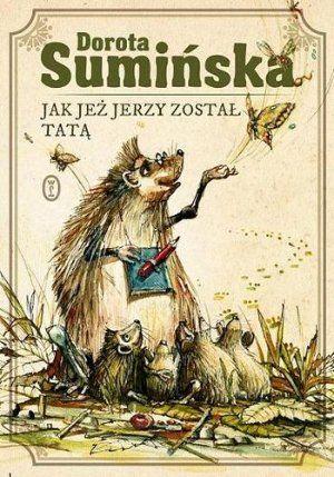 """Dorota Sumińska, """"Jak jeż Jerzy został tatą"""", Wydawnictwo Literackie, Kraków 2013."""
