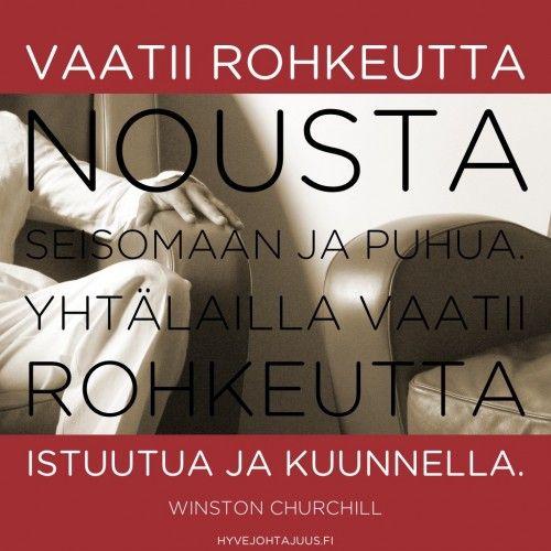 Vaatii rohkeutta nousta seisomaan ja puhua. Yhtälailla vaatii rohkeutta istuutua ja kuunnella. — Winston Churchill