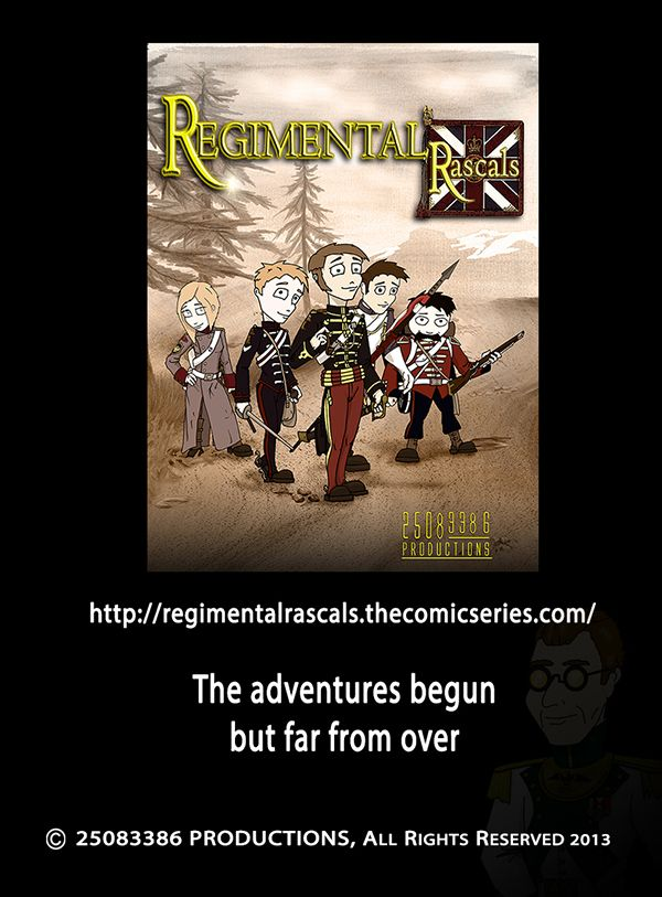 http://regimentalrascals.thecomicseries.com/  A story of adventure, myths and a long journey from the 1854 Battle of Balaclava in the Crimea to Transylvania in Romania.    Join three cheeky British Army Soldiers and a Russian Soldier Of Fortune as they try to seek out treasures of The Roman Empire while being hunted by Primo Capitano Marcus.
