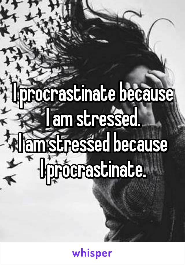 I procrastinate because I am stressed. I am stressed because I procrastinate.