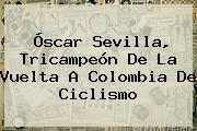 http://tecnoautos.com/wp-content/uploads/imagenes/tendencias/thumbs/oscar-sevilla-tricampeon-de-la-vuelta-a-colombia-de-ciclismo.jpg Vuelta a Colombia. Óscar Sevilla, tricampeón de la Vuelta a Colombia de ciclismo, Enlaces, Imágenes, Videos y Tweets - http://tecnoautos.com/actualidad/vuelta-a-colombia-oscar-sevilla-tricampeon-de-la-vuelta-a-colombia-de-ciclismo/