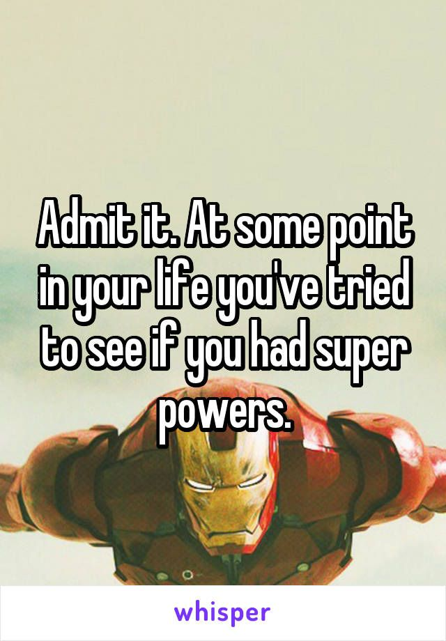 Admit it. At some point in your life you've tried to see if you had super powers.