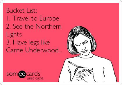 Bucket List: 1. Travel to Europe 2. See the Northern Lights 3. Have legs like Carrie Underwood...