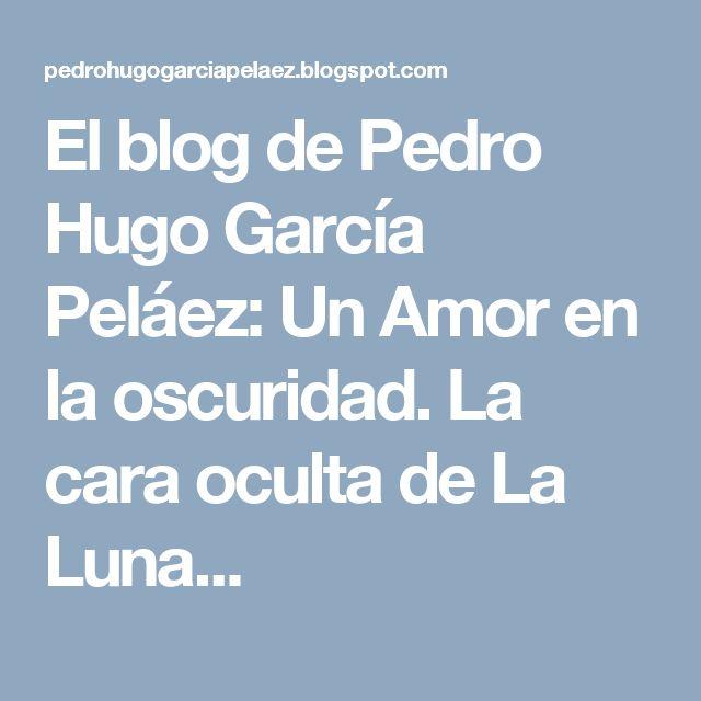 El blog de Pedro Hugo García Peláez: Un Amor en la oscuridad. La cara oculta de La Luna...