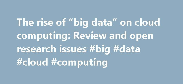 "The rise of ""big data"" on cloud computing: Review and open research issues #big #data #cloud #computing http://pakistan.nef2.com/the-rise-of-big-data-on-cloud-computing-review-and-open-research-issues-big-data-cloud-computing/  The rise of big data on cloud computing: Review and open research issues Cloud computing and big data are conjoined. Only a few tools are available to address the issues of big data processing in cloud. Open research issues that require substantial research efforts…"