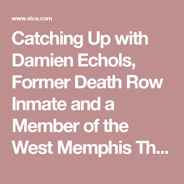 Catching Up with Damien Echols, Former Death Row Inmate and a Member of the West Memphis Three - VICE