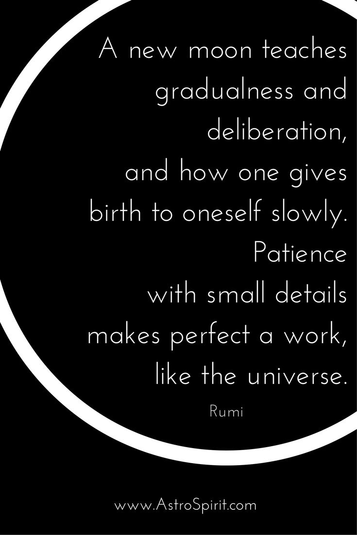 A new moon teaches gradualness and deliberation, and how one gives birth to oneself slowly. Patience with small details makes perfect a work, like the universe. #Rumi #moon #luna #patience #newmoon #astrology #newyear #personalgrowth