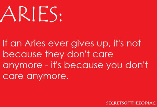Aries: if an Aries gives up it's not because they don't care anymore, it's because you don't care anymore.