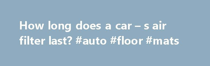 How long does a car – s air filter last? #auto #floor #mats http://australia.remmont.com/how-long-does-a-car-s-air-filter-last-auto-floor-mats/  #auto air filters # How long does a car s air filter last? Image Gallery: Car Engines How do you know when it's time to change your car's air filter? See more pictures of car engines. Any engine that runs by internal combustion of fuel requires air to operate. That's because without air, specifically, oxygen, fuels like gasoline and diesel can't…