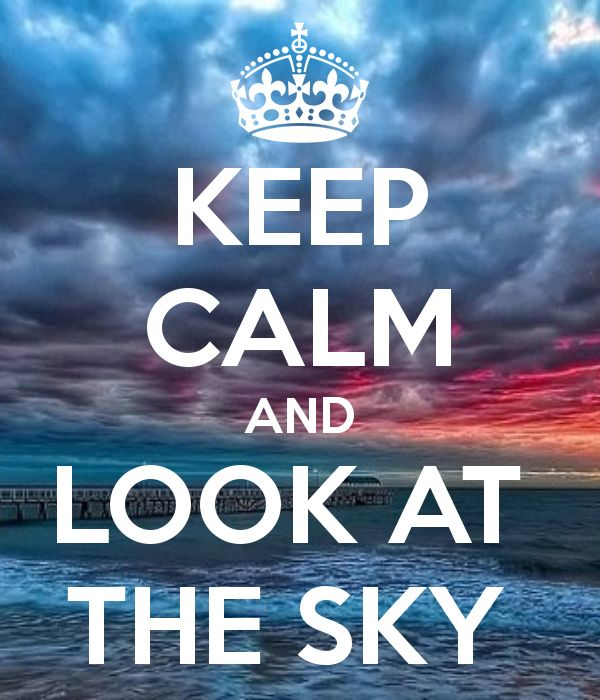 Keep Calm and Look at the Sky... What do you see!!!  Just Keep Calm and imagine....