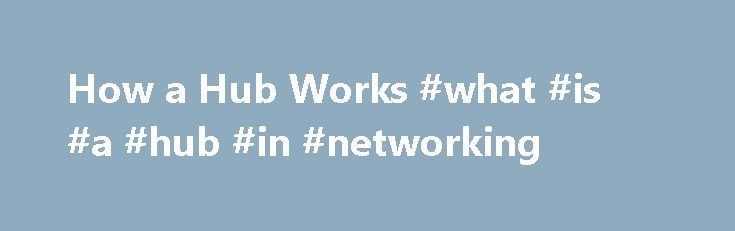 How a Hub Works #what #is #a #hub #in #networking http://tanzania.remmont.com/how-a-hub-works-what-is-a-hub-in-networking/  # If you want to know about Bridges, Switches and Routers, see this page. For more info on hubs, including a few words about hub speed, dual speed hubs, and network starter kits, go here . A hub is a common connection point for devices in a network. Hubs are commonly used to connect segments of a LAN. A hub contains multiple ports. When a packet arrives at one port, it…