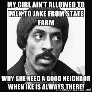 5221c68e396b270707828dde61a5d67c good neighbor ike turner 10 best state farm commercial images on pinterest funny stuff,Like A Good Neighbor Statefarm Is There Meme