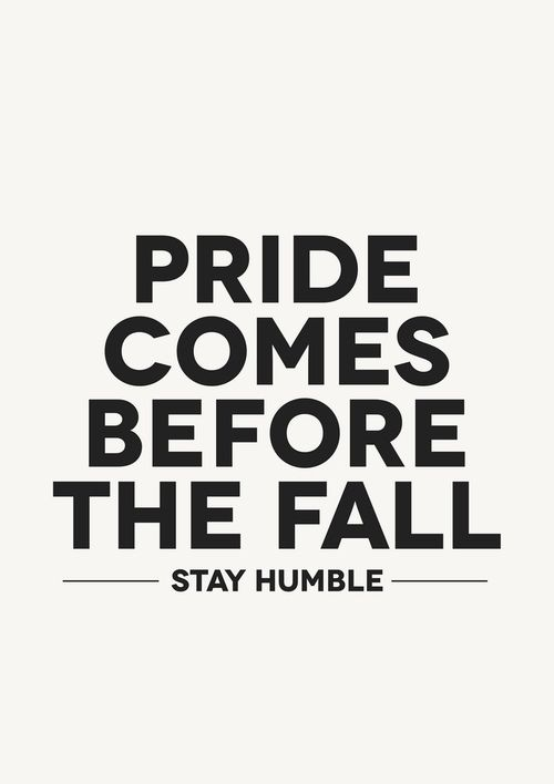 """My father's favorite quote to me growing up...and it was always used when I was being stubborn and unable to admit wrong doing. """"Pride comes before the fall. There is always another side to the story and your pride isn't worth not learning something."""" I think the first part """"pride comes before the fall"""" is from the Bible. I can't remember where though....I DIDN'T RIGHT THIS BUT SOOOOOO TRUE"""