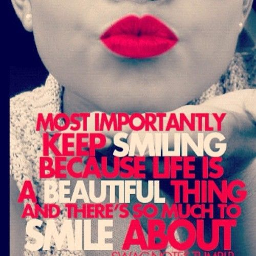 Most importantly keep smiling because life is a beautiful thing and there's