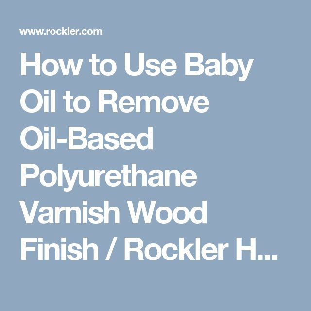 How to Use Baby Oil to Remove Oil-Based Polyurethane Varnish Wood Finish / Rockler How-to