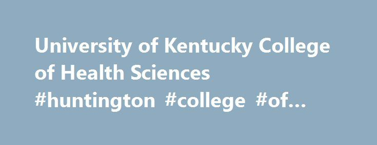University of Kentucky College of Health Sciences #huntington #college #of #health #science http://los-angeles.remmont.com/university-of-kentucky-college-of-health-sciences-huntington-college-of-health-science/  # At the UK College of Health Sciences, students receive a career-focused education in a one-of-a-kind environment. Education is not limited to the classroom, as CHS students have opportunities to be involved in every aspect of our mission. Our students receive a robust education and…