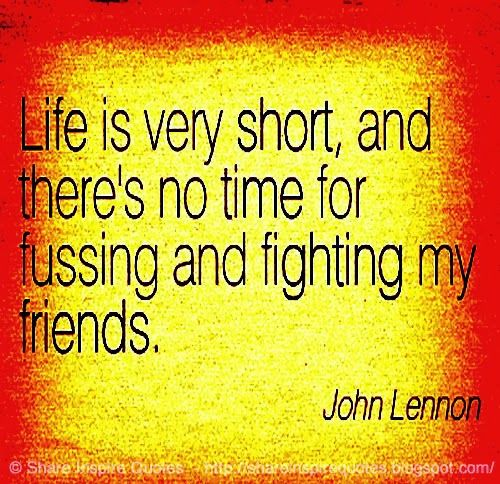 LIFE is very short and there's no time for FUSSING & FIGHTING MY FRIEND ~John Lennon  #FamousPeople #famouspeoplequotes #famousquotes #quotesbyfamouspeople #quotesbyJohnLennon #JohnLennon #JohnLennonquotes#life #short #time #fussing #fighting #friends #shareinspirequotes #share #inspire #quotes