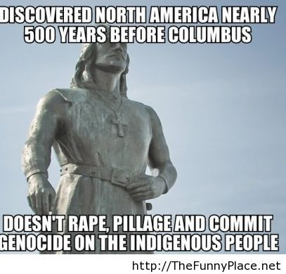 I have decided to turn Columbus Day into Viking heritage day. It'd be awesome if we could stop trying to celebrate that idiot