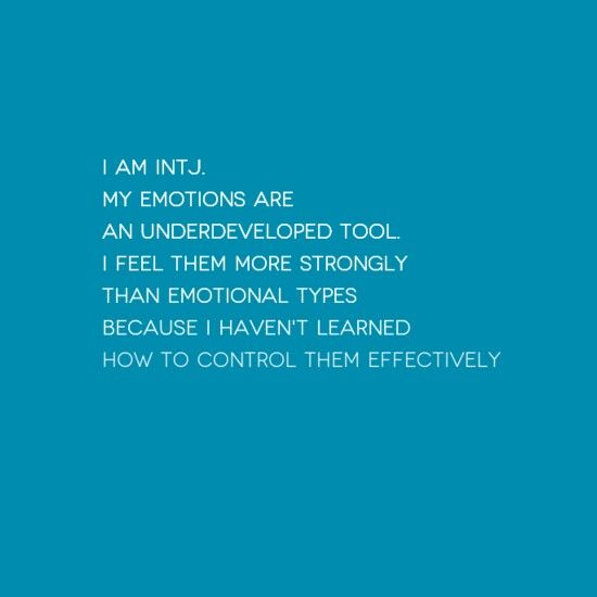 INTJ: actually, my emotions are OVERdeveloped to a point that I am sensitive to the slightest change and too honest about how I feel. I've learned not to be so honest to protect you from my intensity.
