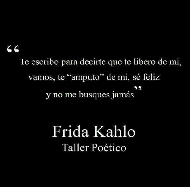 """Te escribo para decirte que te libero de mi,  vamos,  te """"amputo"""" de mi,  sé feliz y no me busques jamás #Frida"""