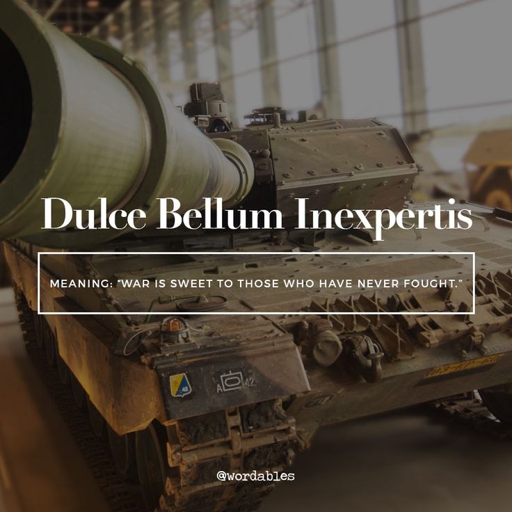 "dulce bellum inexpertis from the Latin. Dulce means sweet,  Bellum is the Latin word for war. The last word in this sentence loosely defined: does not have any experience. Since Latin does not have the word "" is"" it is only implied.There also no articles in Latin either."