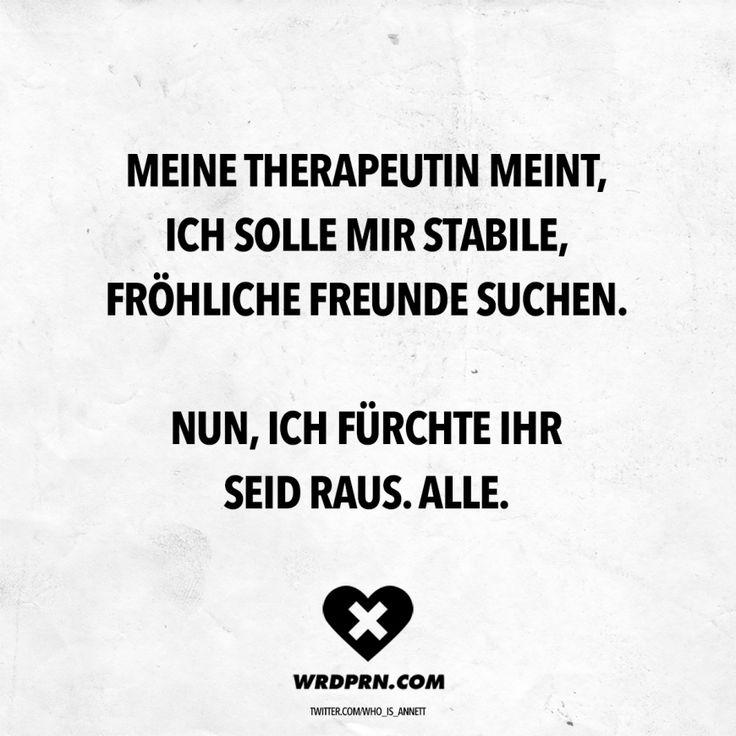 Visual Statements® Meine Therapeutin meint, ich solle mir stabile, fröhliche Freunde suchen. Nun, ich fürchte ihr seid raus. Alle. Sprüche / Zitat…