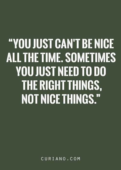 You can't just be nice all the time.  Sometimes you just need to do the right things, not nice things.