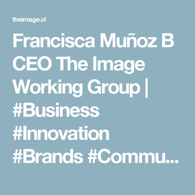 Francisca Muñoz B CEO The Image  Working Group | #Business #Innovation #Brands #Communications #SocialMedia #Beauty