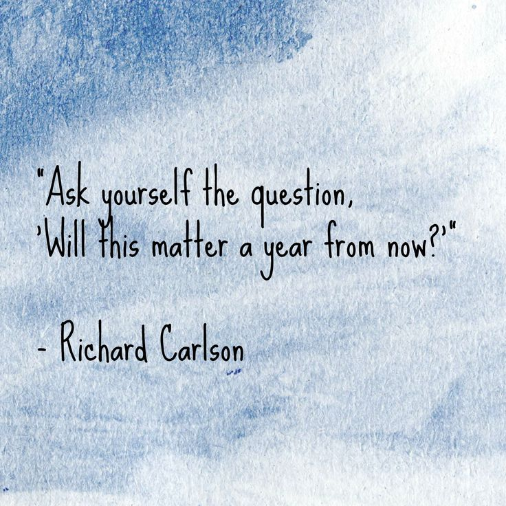 """""""Ask yourself the question, 'Will this matter a year from now?'"""" - Richard Carlson"""