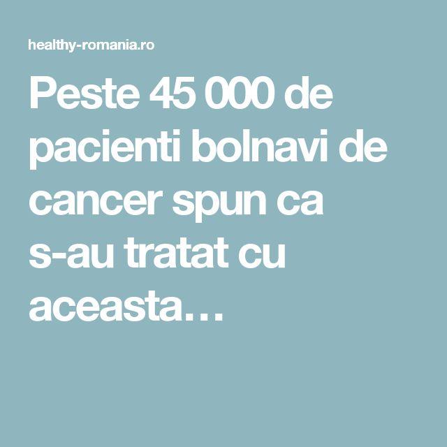 Peste 45 000 de pacienti bolnavi de cancer spun ca s-au tratat cu aceasta…