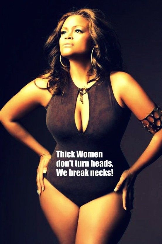 Thick women don't turn heads...we break necks