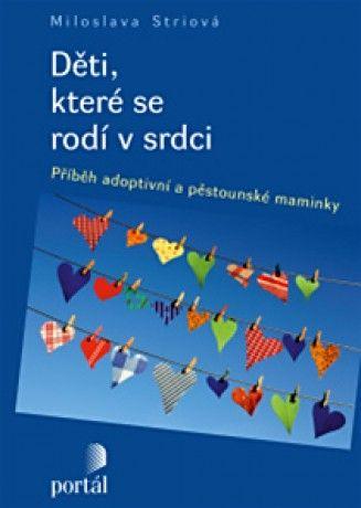 """DĚTI, KTERÉ SE RODÍ V SRDCI -Miloslava Striová. Knížka vypráví o dětech, které se narodily v srdci svých náhradních rodičů, které si do života přinesly různé problémy a genetickou zátěž. Život s nimi nebyl a není procházkou růžovým sadem a knížka popisuje """"jiné"""" rodičovství s otevřeností a zároveň v sobě nese naději pro všechny, kdo by rádi dítě osvojili nebo přijali do pěstounské péče a bojí se, zda to zvládnou."""