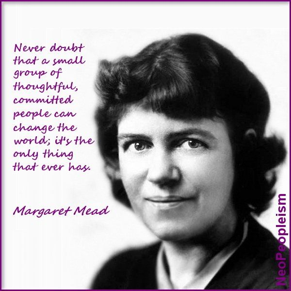 Never doubt that a small group of thoughtful, committed people can change the world; it's the only thing that ever has. ~ Margaret Mead
