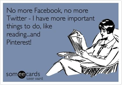 No more Facebook, no more Twitter - I have more important things to do, like reading...and Pinterest!