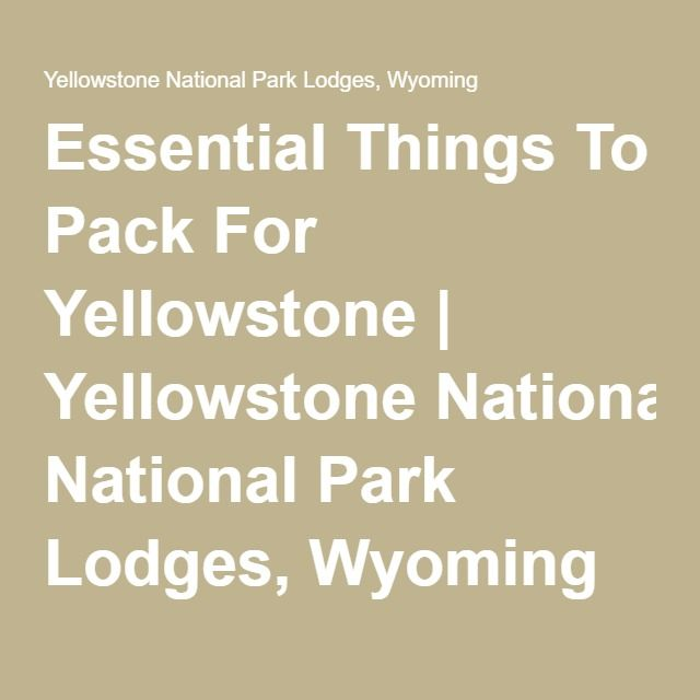 Essential Things To Pack For Yellowstone | Yellowstone National Park Lodges, Wyoming