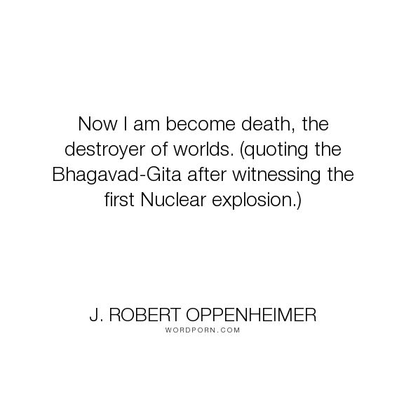 """J. Robert Oppenheimer - """"Now I am become death, the destroyer of worlds. (quoting the Bhagavad-Gita after..."""". science, apocalypse, wars"""