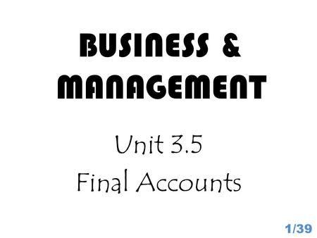 BUSINESS & MANAGEMENT Unit 3.5 Final Accounts 1/39