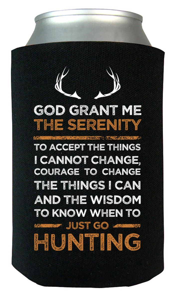 God grant me the serenity to accept the things I cannot change, courage to change the things I can and the wisdom to know when to just go hunting.