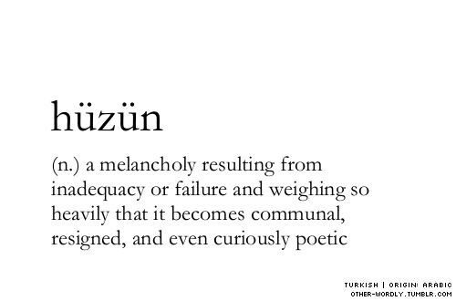 hüzün: (Turkish n.)  a melancholy resulting from inadequacy or failure and weighing so heavily that it becomes communal, resigned, and even curiously poetic
