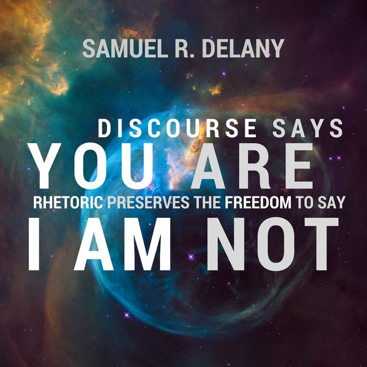 """Discourse says 'you are'. Rhetoric preserves the freedom to say 'I am not'."" - Samuel R. Delany"