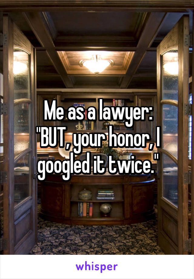 "Me as a lawyer: ""BUT, your honor, I googled it twice."""
